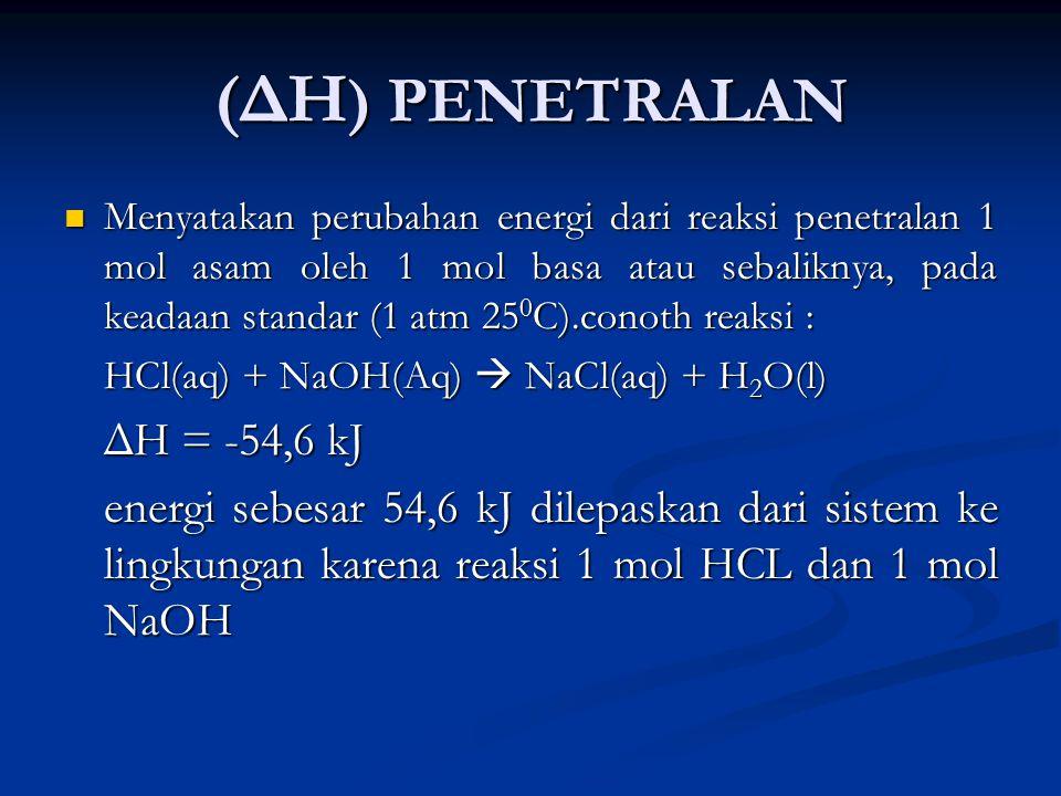 (ΔH ) PENETRALAN Menyatakan perubahan energi dari reaksi penetralan 1 mol asam oleh 1 mol basa atau sebaliknya, pada keadaan standar (1 atm 25 0 C).conoth reaksi : Menyatakan perubahan energi dari reaksi penetralan 1 mol asam oleh 1 mol basa atau sebaliknya, pada keadaan standar (1 atm 25 0 C).conoth reaksi : HCl(aq) + NaOH(Aq)  NaCl(aq) + H 2 O(l) ΔH = -54,6 kJ energi sebesar 54,6 kJ dilepaskan dari sistem ke lingkungan karena reaksi 1 mol HCL dan 1 mol NaOH