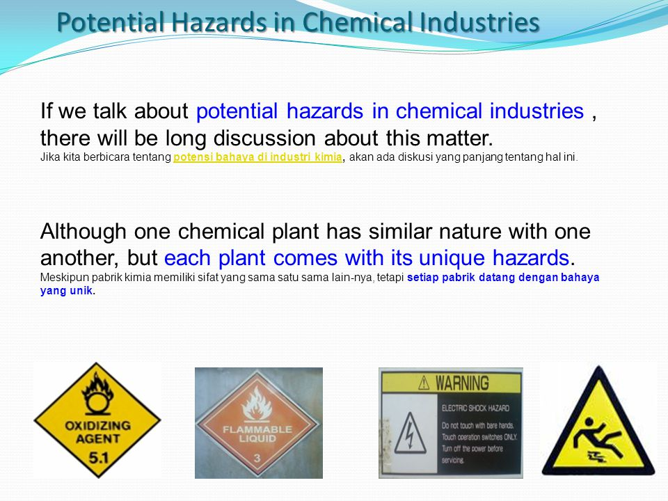 In this article, writing about potential hazards in chemical industries in general which is in turn it can be used as inputs for preparing hazard identification work for our plant site.