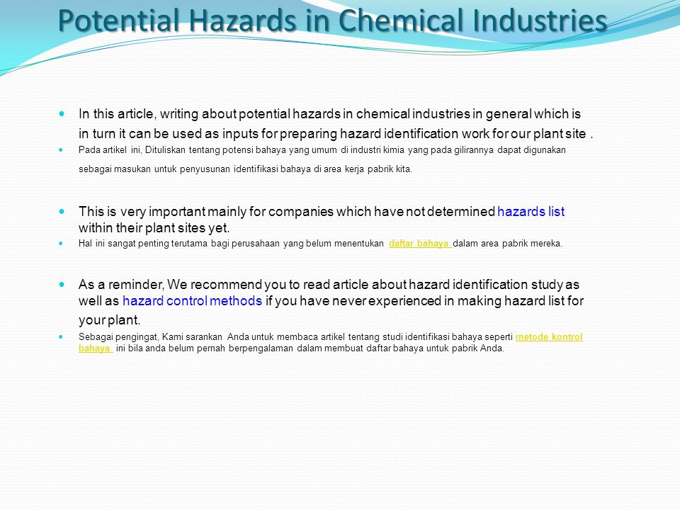 In general, based on its nature potential hazards associated with chemical industry can be classified into chemical hazards, physical hazards and biological hazards.
