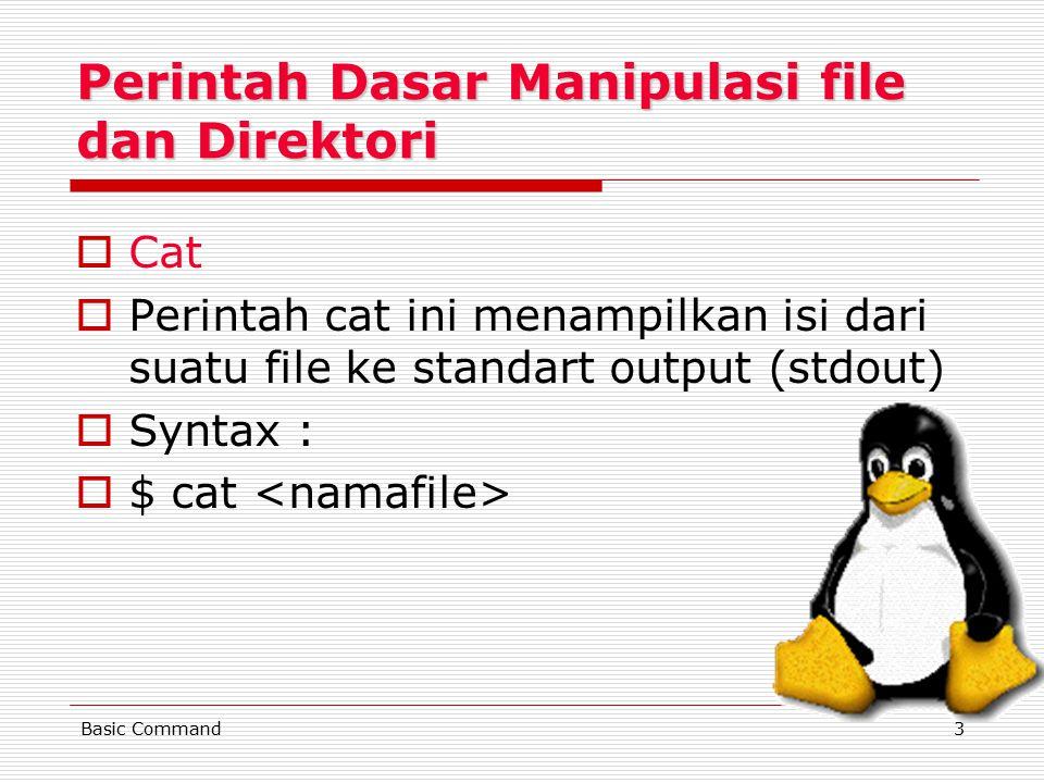 3 Perintah Dasar Manipulasi file dan Direktori CCat PPerintah cat ini menampilkan isi dari suatu file ke standart output (stdout) SSyntax : $$ cat <namafile>