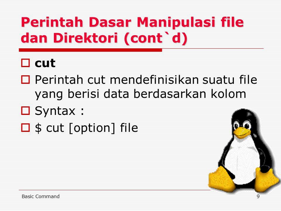 9 Perintah Dasar Manipulasi file dan Direktori (cont`d) ccut PPerintah cut mendefinisikan suatu file yang berisi data berdasarkan kolom SSyntax : $$ cut [option] file