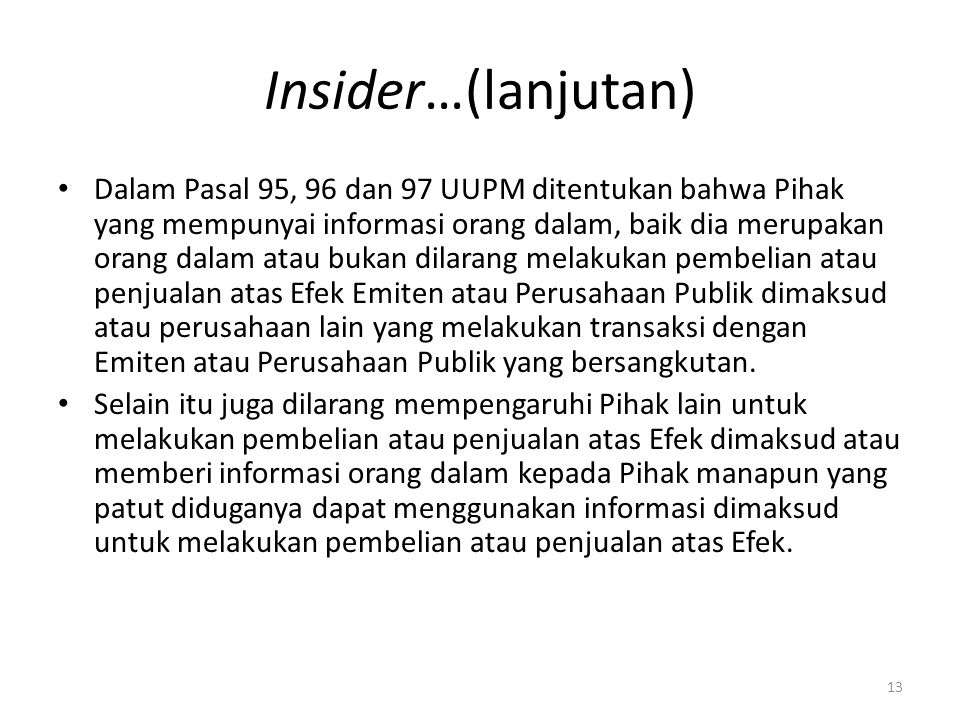 Insider…(lanjutan) Dalam Pasal 95, 96 dan 97 UUPM ditentukan bahwa Pihak yang mempunyai informasi orang dalam, baik dia merupakan orang dalam atau buk