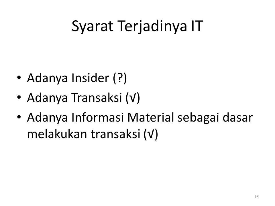 Syarat Terjadinya IT Adanya Insider (?) Adanya Transaksi (√) Adanya Informasi Material sebagai dasar melakukan transaksi (√) 16