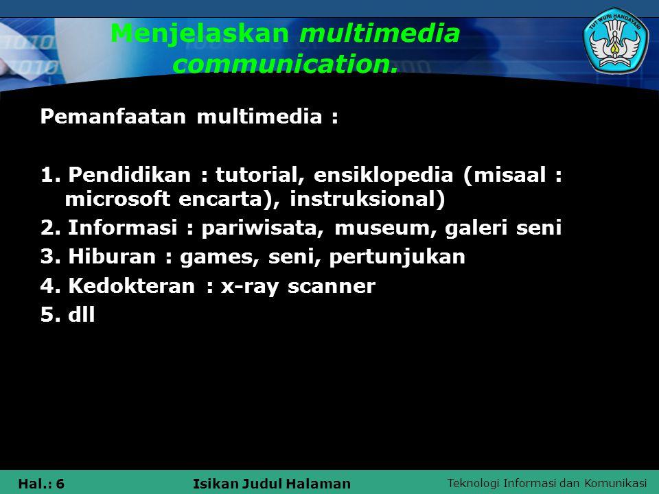 Teknologi Informasi dan Komunikasi Hal.: 6Isikan Judul Halaman Menjelaskan multimedia communication. Pemanfaatan multimedia : 1. Pendidikan : tutorial