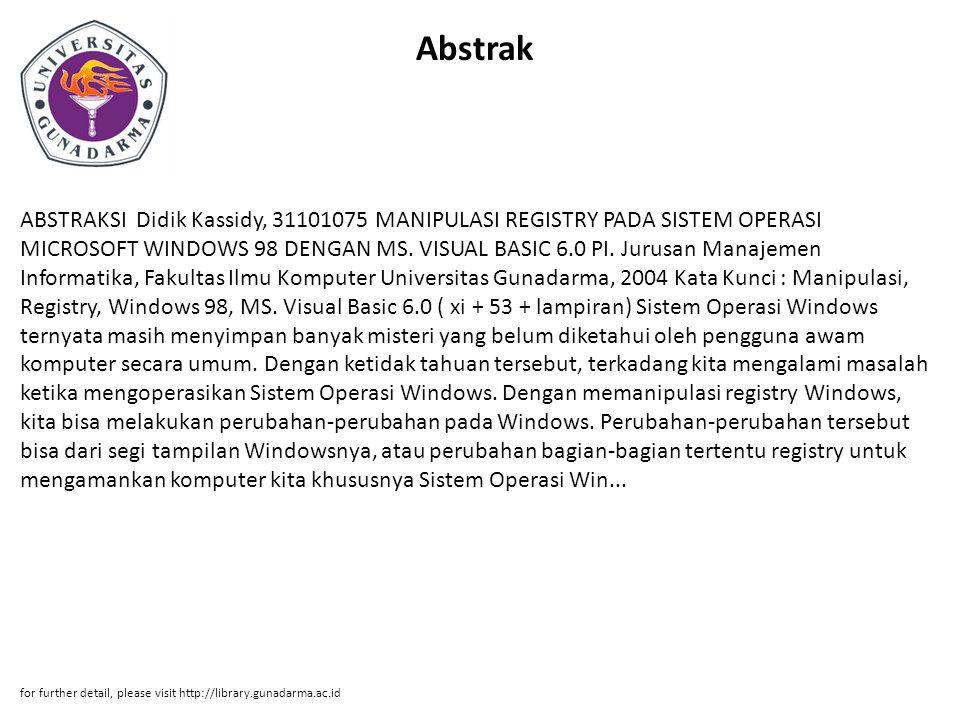 Abstrak ABSTRAKSI Didik Kassidy, 31101075 MANIPULASI REGISTRY PADA SISTEM OPERASI MICROSOFT WINDOWS 98 DENGAN MS. VISUAL BASIC 6.0 PI. Jurusan Manajem