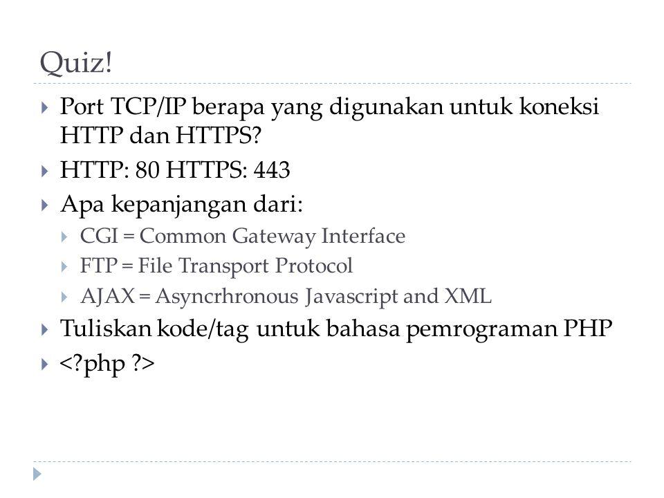 Quiz!  Port TCP/IP berapa yang digunakan untuk koneksi HTTP dan HTTPS?  HTTP: 80 HTTPS: 443  Apa kepanjangan dari:  CGI = Common Gateway Interface