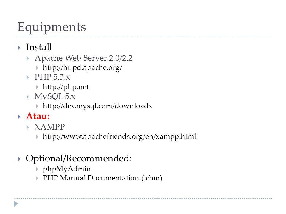 Equipments  Install  Apache Web Server 2.0/2.2  http://httpd.apache.org/  PHP 5.3.x  http://php.net  MySQL 5.x  http://dev.mysql.com/downloads  Atau:  XAMPP  http://www.apachefriends.org/en/xampp.html  Optional/Recommended:  phpMyAdmin  PHP Manual Documentation (.chm)
