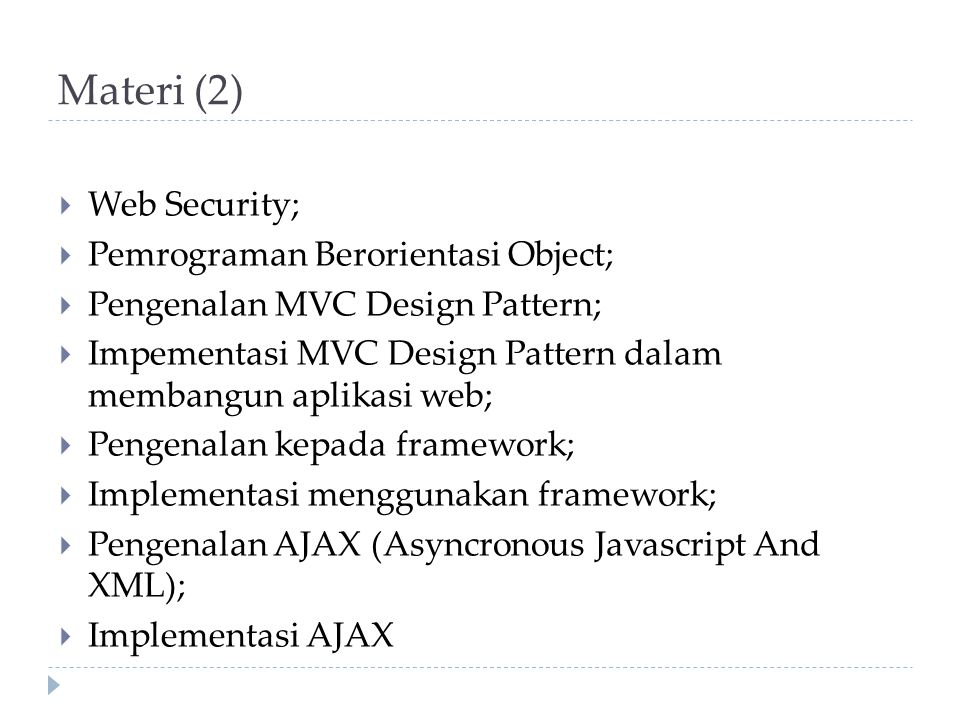 Materi (2)  Web Security;  Pemrograman Berorientasi Object;  Pengenalan MVC Design Pattern;  Impementasi MVC Design Pattern dalam membangun aplikasi web;  Pengenalan kepada framework;  Implementasi menggunakan framework;  Pengenalan AJAX (Asyncronous Javascript And XML);  Implementasi AJAX