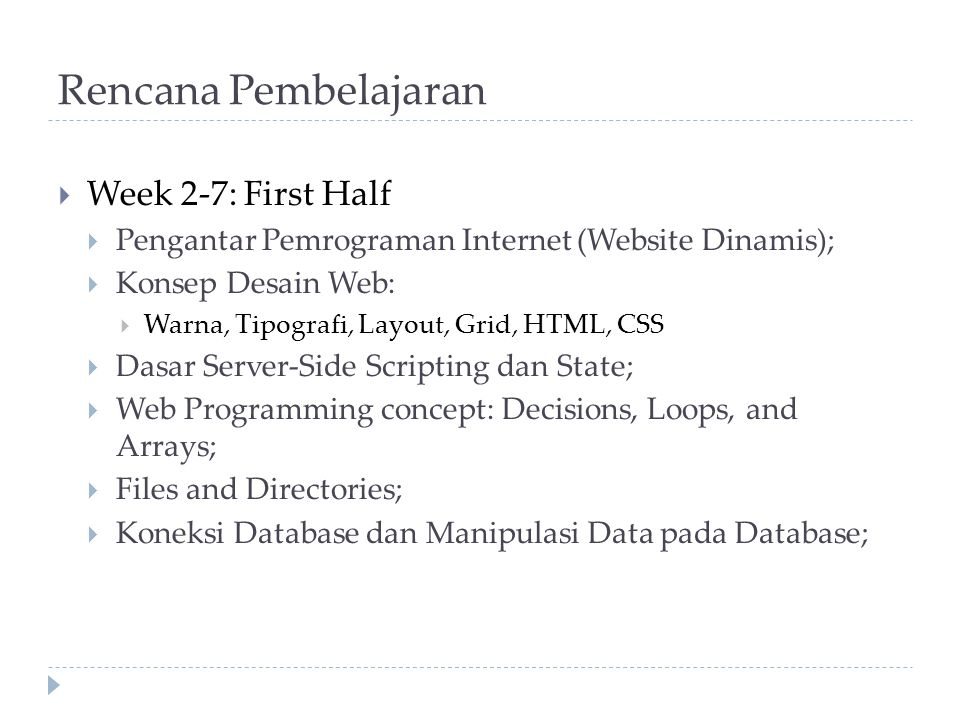 Rencana Pembelajaran (2)  Week 8: UTS  Week 9-15: Second Half  Web Security;  Pemrograman Berorientasi Object;  Pengenalan MVC Design Pattern;  Pretty URL & Routing  Impementasi MVC Design Pattern dalam membangun aplikasi web;  Pengenalan kepada framework;  Implementasi menggunakan framework;  Pengenalan AJAX (Asyncronous Javascript And XML);  Implementasi AJAX