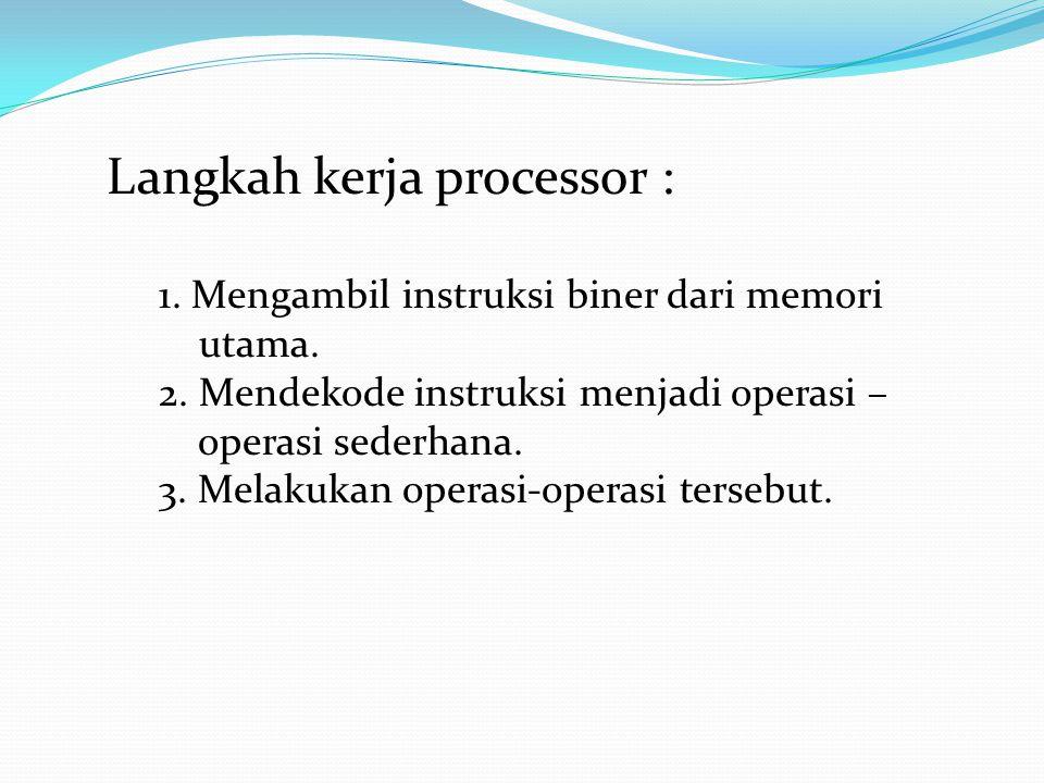 Langkah kerja processor : 1. Mengambil instruksi biner dari memori utama. 2. Mendekode instruksi menjadi operasi – operasi sederhana. 3. Melakukan ope