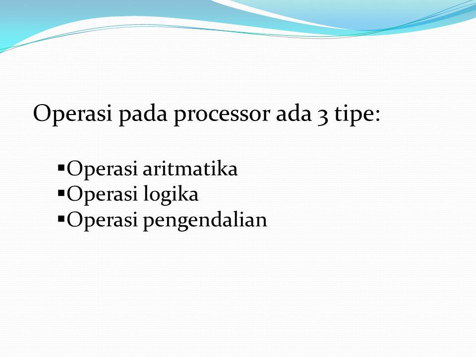 Operasi pada processor ada 3 tipe:  Operasi aritmatika  Operasi logika  Operasi pengendalian
