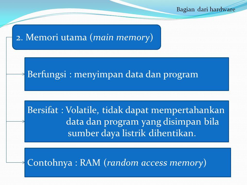 ( 2. Memori utama (main memory) Berfungsi : menyimpan data dan program Bersifat : Volatile, tidak dapat mempertahankan data dan program yang disimpan