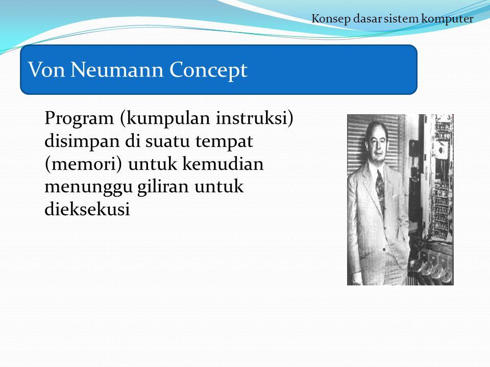 Program (kumpulan instruksi) disimpan di suatu tempat (memori) untuk kemudian menunggu giliran untuk dieksekusi Konsep dasar sistem komputer Von Neumann Concept