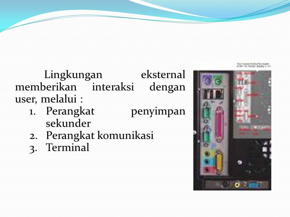 Lingkungan eksternal memberikan interaksi dengan user, melalui : 1.Perangkat penyimpan sekunder 2.Perangkat komunikasi 3.Terminal