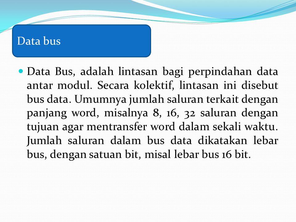 Data Bus, adalah lintasan bagi perpindahan data antar modul. Secara kolektif, lintasan ini disebut bus data. Umumnya jumlah saluran terkait dengan pan