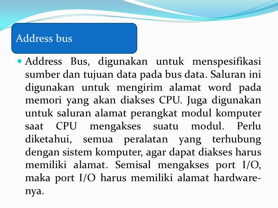 Address Bus, digunakan untuk menspesifikasi sumber dan tujuan data pada bus data. Saluran ini digunakan untuk mengirim alamat word pada memori yang ak
