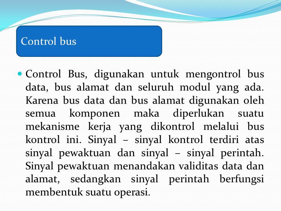 Control Bus, digunakan untuk mengontrol bus data, bus alamat dan seluruh modul yang ada. Karena bus data dan bus alamat digunakan oleh semua komponen