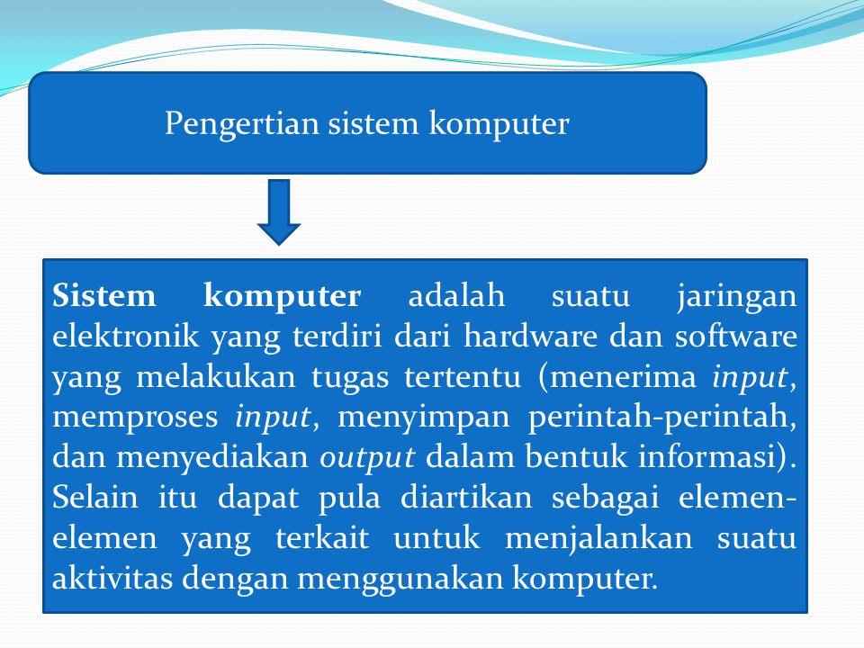 Sistem komputer adalah suatu jaringan elektronik yang terdiri dari hardware dan software yang melakukan tugas tertentu (menerima input, memproses inpu
