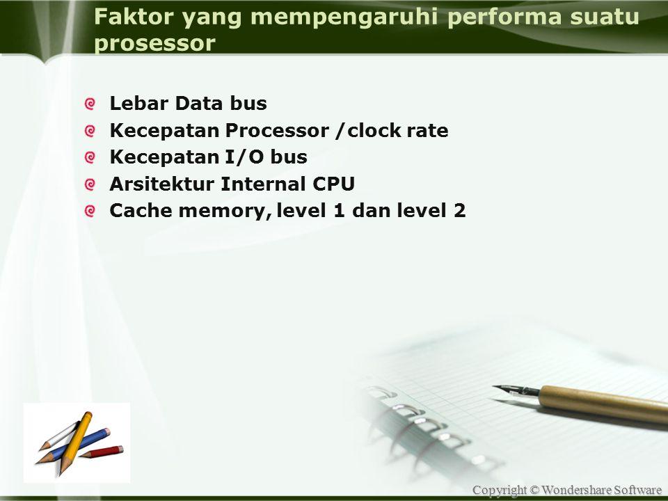 Copyright © Wondershare Software Faktor yang mempengaruhi performa suatu prosessor Lebar Data bus Kecepatan Processor /clock rate Kecepatan I/O bus Ar