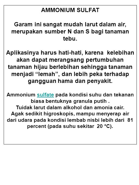 AMMONIUM SULFAT Garam ini sangat mudah larut dalam air, merupakan sumber N dan S bagi tanaman tebu. Aplikasinya harus hati-hati, karena kelebihan akan
