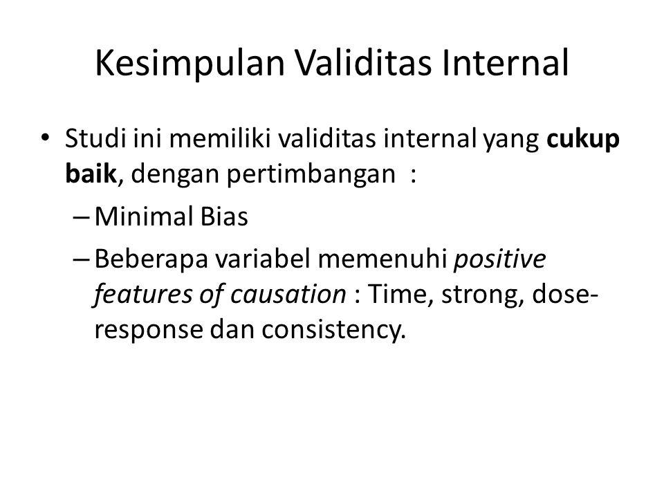 Kesimpulan Validitas Internal Studi ini memiliki validitas internal yang cukup baik, dengan pertimbangan : – Minimal Bias – Beberapa variabel memenuhi positive features of causation : Time, strong, dose- response dan consistency.