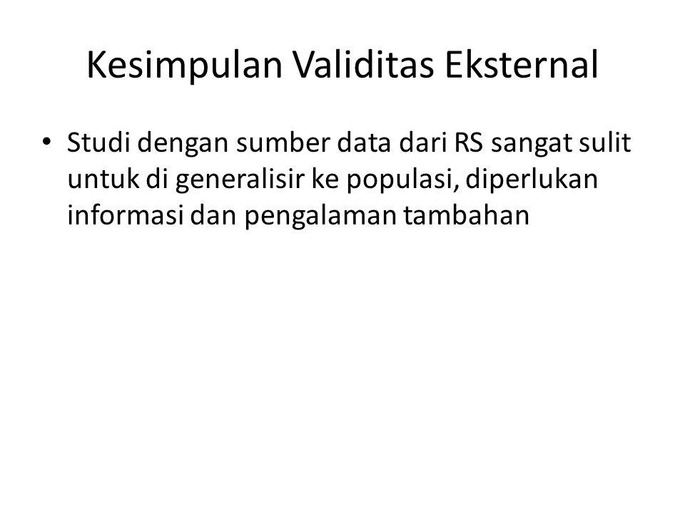 Kesimpulan Validitas Eksternal Studi dengan sumber data dari RS sangat sulit untuk di generalisir ke populasi, diperlukan informasi dan pengalaman tambahan