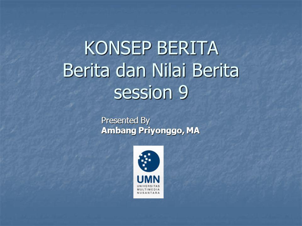 KONSEP BERITA Berita dan Nilai Berita session 9 Presented By Ambang Priyonggo, MA
