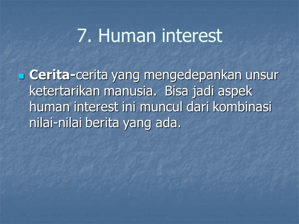 7. Human interest Cerita-cerita yang mengedepankan unsur ketertarikan manusia. Bisa jadi aspek human interest ini muncul dari kombinasi nilai-nilai be