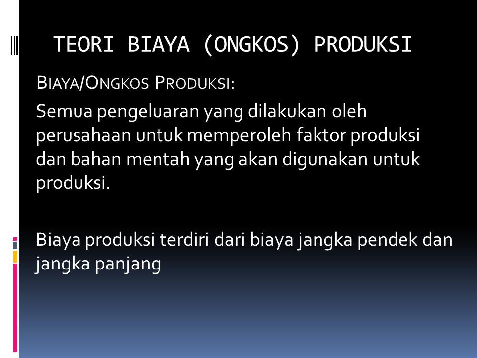 TEORI BIAYA (ONGKOS) PRODUKSI B IAYA /O NGKOS P RODUKSI : Semua pengeluaran yang dilakukan oleh perusahaan untuk memperoleh faktor produksi dan bahan mentah yang akan digunakan untuk produksi.