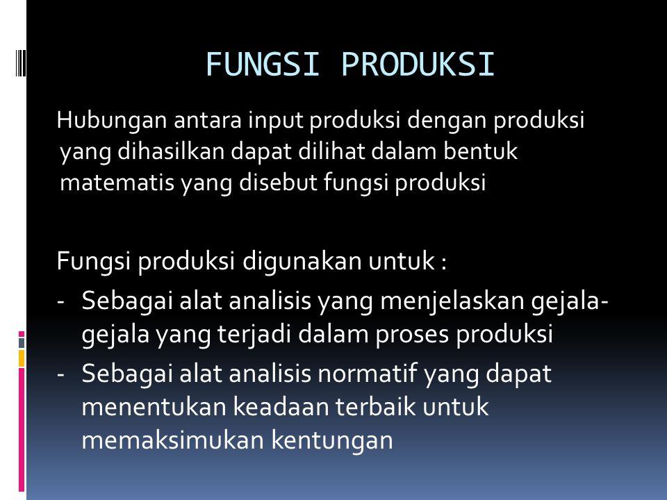 FUNGSI PRODUKSI Hubungan antara input produksi dengan produksi yang dihasilkan dapat dilihat dalam bentuk matematis yang disebut fungsi produksi Fungsi produksi digunakan untuk : -Sebagai alat analisis yang menjelaskan gejala- gejala yang terjadi dalam proses produksi - Sebagai alat analisis normatif yang dapat menentukan keadaan terbaik untuk memaksimukan kentungan