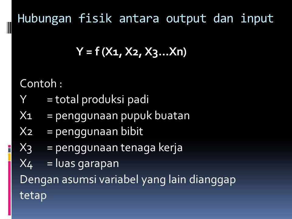 Y = f (X1, X2, X3…Xn) Contoh : Y = total produksi padi X1= penggunaan pupuk buatan X2= penggunaan bibit X3= penggunaan tenaga kerja X4= luas garapan Dengan asumsi variabel yang lain dianggap tetap Hubungan fisik antara output dan input