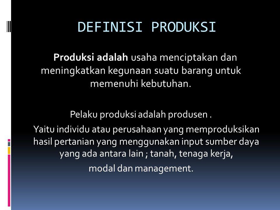 DEFINISI PRODUKSI Produksi adalah usaha menciptakan dan meningkatkan kegunaan suatu barang untuk memenuhi kebutuhan. Pelaku produksi adalah produsen.