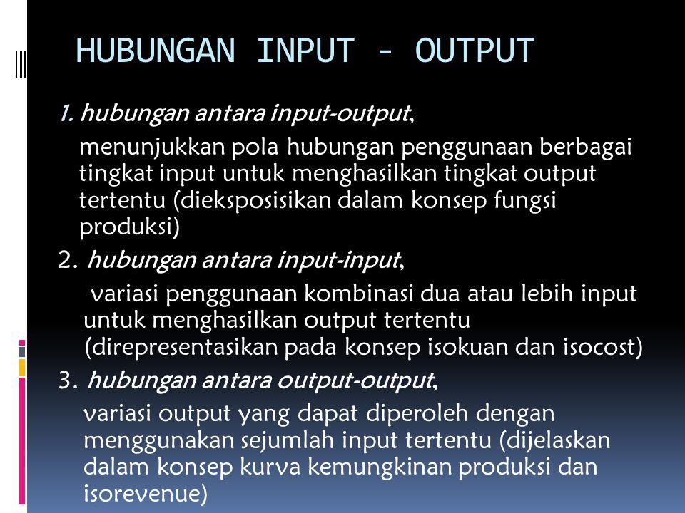 HUBUNGAN INPUT - OUTPUT 1. hubungan antara input-output, menunjukkan pola hubungan penggunaan berbagai tingkat input untuk menghasilkan tingkat output