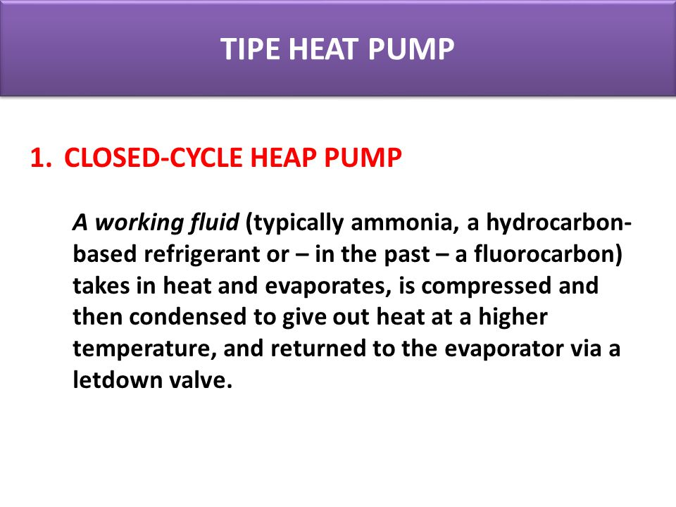TIPE HEAT PUMP A working fluid (typically ammonia, a hydrocarbon- based refrigerant or – in the past – a fluorocarbon) takes in heat and evaporates, i