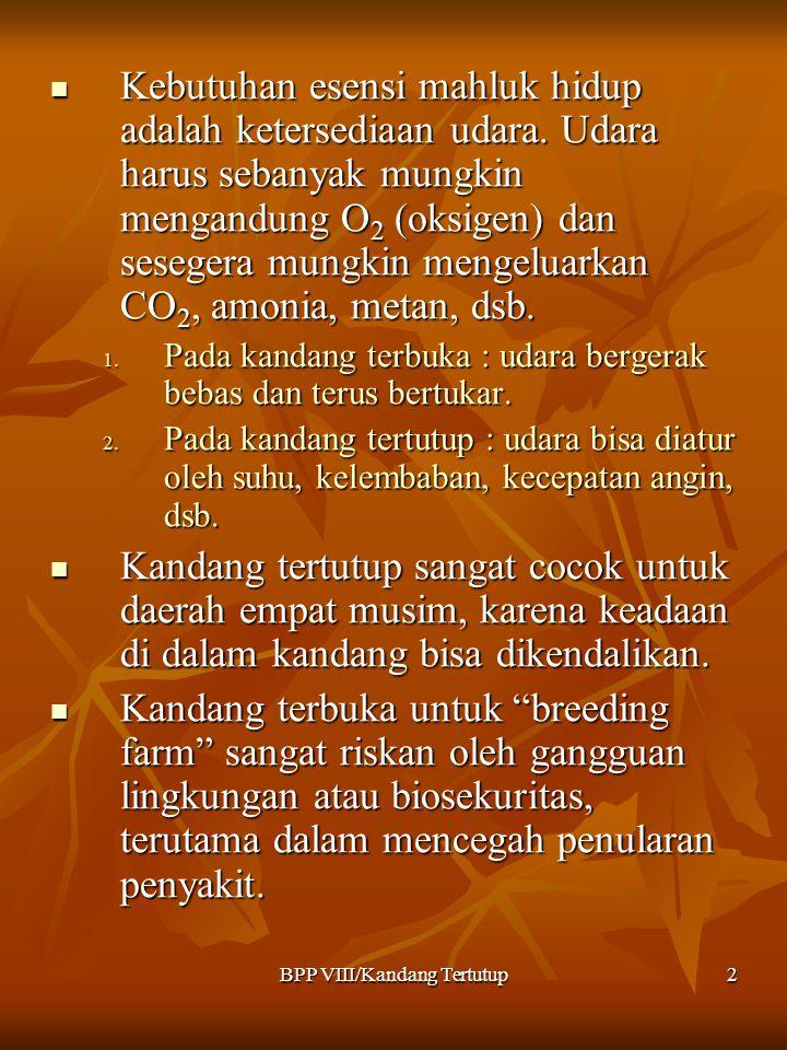 BPP VIII/Kandang Tertutup2 Kebutuhan esensi mahluk hidup adalah ketersediaan udara. Udara harus sebanyak mungkin mengandung O 2 (oksigen) dan sesegera