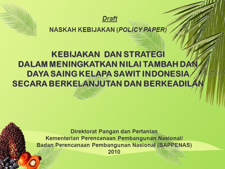KEBIJAKAN DAN STRATEGI DALAM MENINGKATKAN NILAI TAMBAH DAN DAYA SAING KELAPA SAWIT INDONESIA SECARA BERKELANJUTAN DAN BERKEADILAN Direktorat Pangan dan Pertanian Kementerian Perencanaan Pembangunan Nasional/ Badan Perencanaan Pembangunan Nasional (BAPPENAS) 2010 Draft NASKAH KEBIJAKAN (POLICY PAPER)
