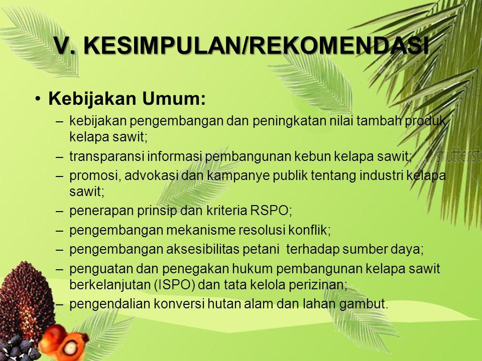V. KESIMPULAN/REKOMENDASI Kebijakan Umum: –kebijakan pengembangan dan peningkatan nilai tambah produk kelapa sawit; –transparansi informasi pembanguna