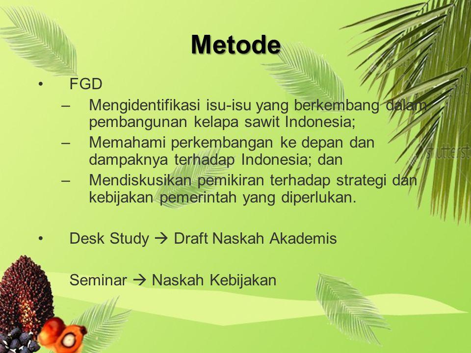 Metode FGD –Mengidentifikasi isu-isu yang berkembang dalam pembangunan kelapa sawit Indonesia; –Memahami perkembangan ke depan dan dampaknya terhadap Indonesia; dan –Mendiskusikan pemikiran terhadap strategi dan kebijakan pemerintah yang diperlukan.