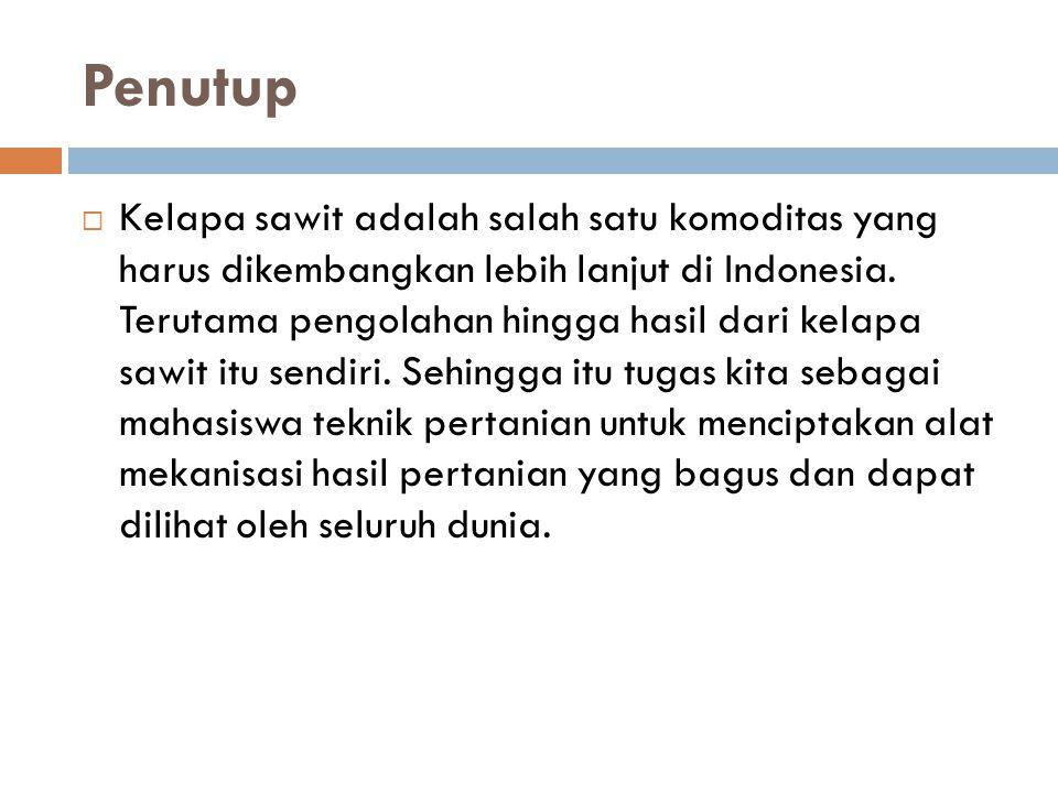Penutup  Kelapa sawit adalah salah satu komoditas yang harus dikembangkan lebih lanjut di Indonesia. Terutama pengolahan hingga hasil dari kelapa saw