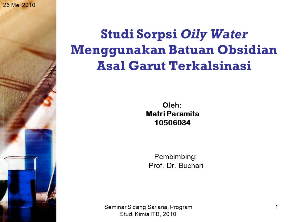 26 Mei 2010 Seminar Sidang Sarjana, Program Studi Kimia ITB, 2010 1 Studi Sorpsi Oily Water Menggunakan Batuan Obsidian Asal Garut Terkalsinasi Oleh: Metri Paramita 10506034 Pembimbing: Prof.