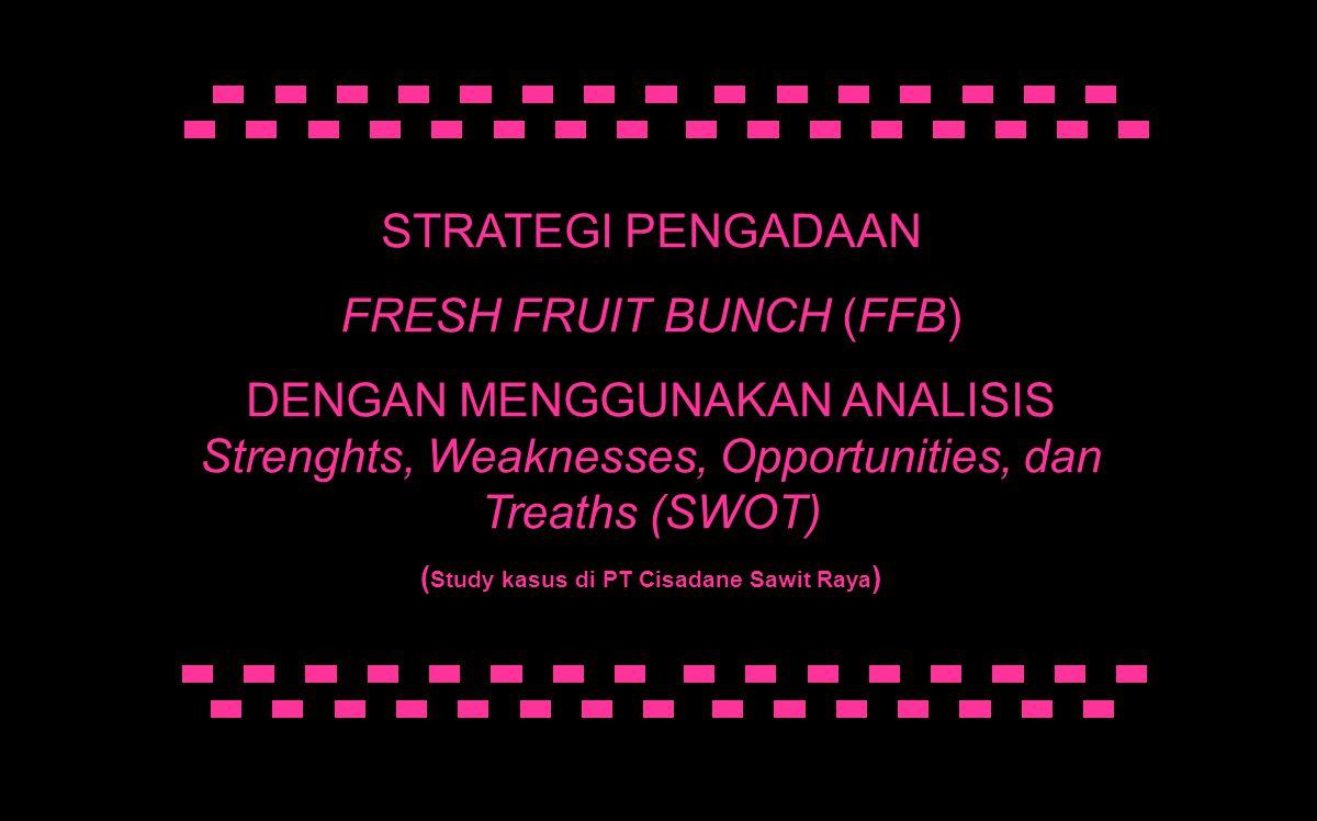 STRATEGI PENGADAAN FRESH FRUIT BUNCH (FFB) DENGAN MENGGUNAKAN ANALISIS Strenghts, Weaknesses, Opportunities, dan Treaths (SWOT) ( Study kasus di PT Ci