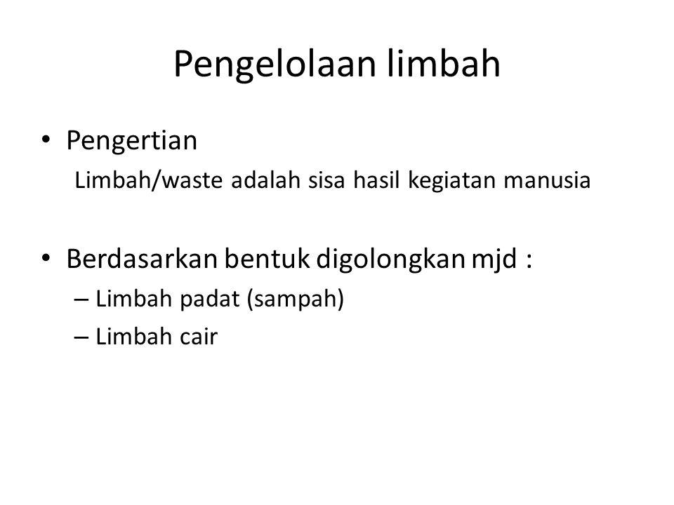 Pengelolaan limbah Pengertian Limbah/waste adalah sisa hasil kegiatan manusia Berdasarkan bentuk digolongkan mjd : – Limbah padat (sampah) – Limbah cair