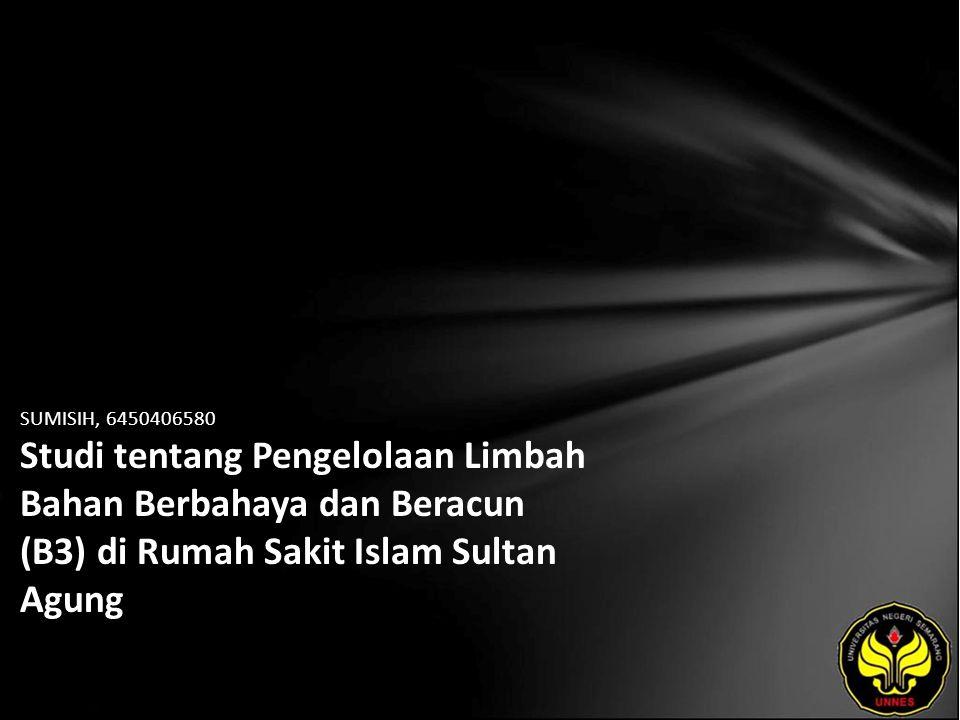 SUMISIH, 6450406580 Studi tentang Pengelolaan Limbah Bahan Berbahaya dan Beracun (B3) di Rumah Sakit Islam Sultan Agung