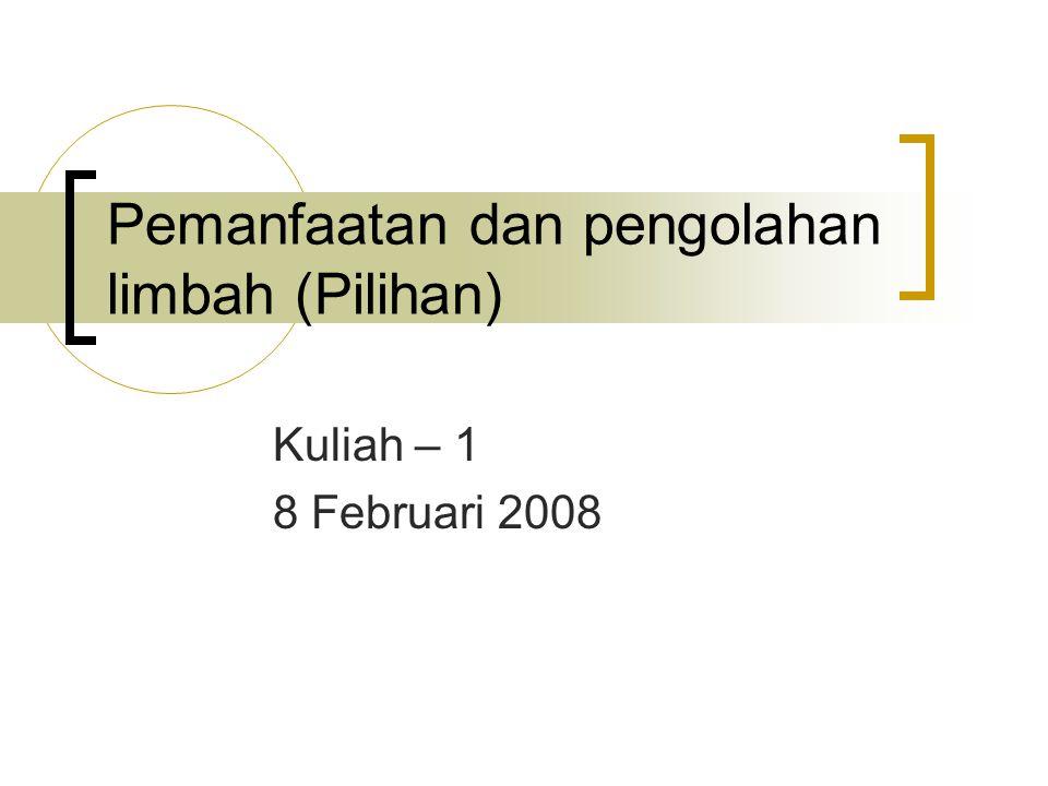 Pemanfaatan dan pengolahan limbah (Pilihan) Kuliah – 1 8 Februari 2008