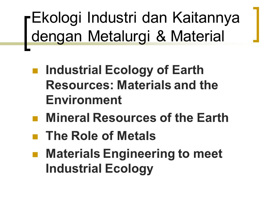 Ekologi Industri dan Kaitannya dengan Metalurgi & Material Industrial Ecology of Earth Resources: Materials and the Environment Mineral Resources of the Earth The Role of Metals Materials Engineering to meet Industrial Ecology