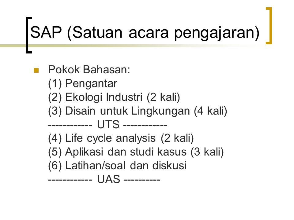 Pokok Bahasan: (1) Pengantar (2) Ekologi Industri (2 kali) (3) Disain untuk Lingkungan (4 kali) ------------ UTS ------------ (4) Life cycle analysis (2 kali) (5) Aplikasi dan studi kasus (3 kali) (6) Latihan/soal dan diskusi ------------ UAS ---------- SAP (Satuan acara pengajaran)