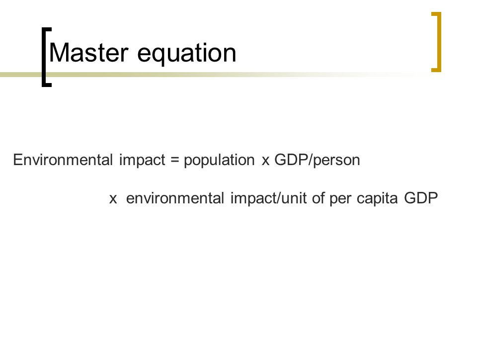 Master equation Environmental impact = population x GDP/person x environmental impact/unit of per capita GDP
