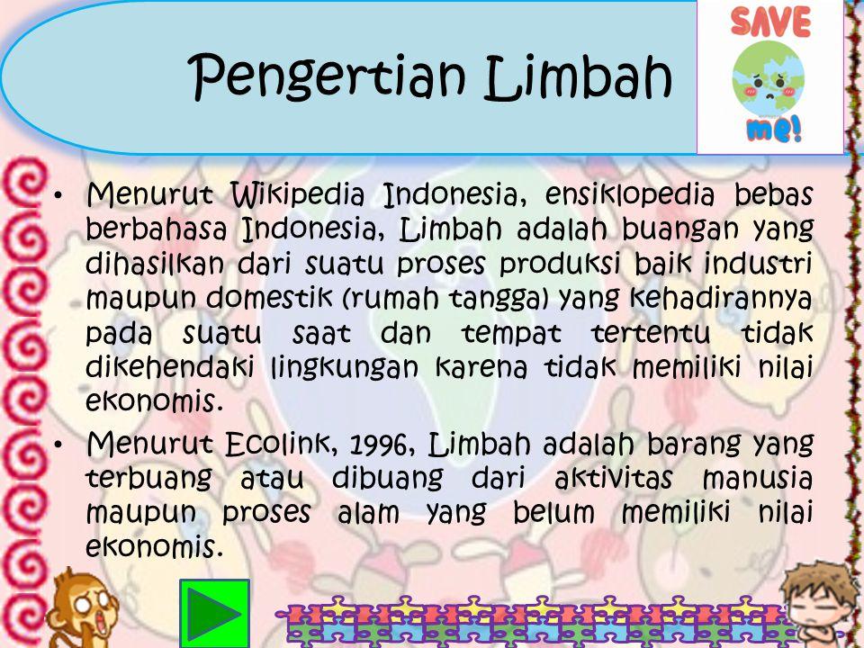 Pengertian Limbah Menurut Wikipedia Indonesia, ensiklopedia bebas berbahasa Indonesia, Limbah adalah buangan yang dihasilkan dari suatu proses produksi baik industri maupun domestik (rumah tangga) yang kehadirannya pada suatu saat dan tempat tertentu tidak dikehendaki lingkungan karena tidak memiliki nilai ekonomis.