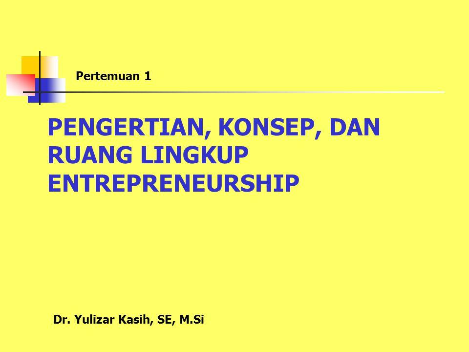 PENGERTIAN, KONSEP, DAN RUANG LINGKUP ENTREPRENEURSHIP Pertemuan 1 Dr. Yulizar Kasih, SE, M.Si
