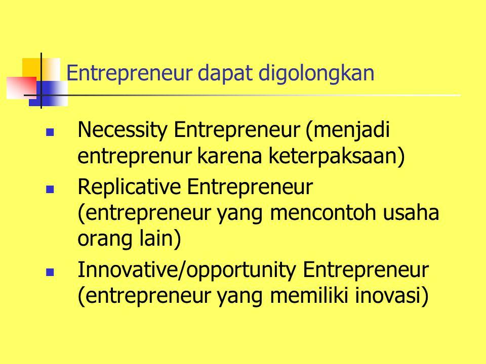 Entrepreneur dapat digolongkan Necessity Entrepreneur (menjadi entreprenur karena keterpaksaan) Replicative Entrepreneur (entrepreneur yang mencontoh usaha orang lain) Innovative/opportunity Entrepreneur (entrepreneur yang memiliki inovasi)
